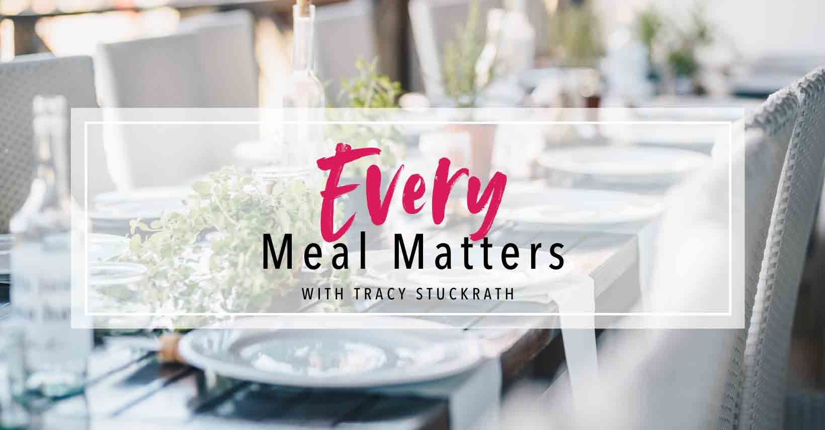 Every Meal Matters text on top of a picture of a long wooden table with white plates and chairs